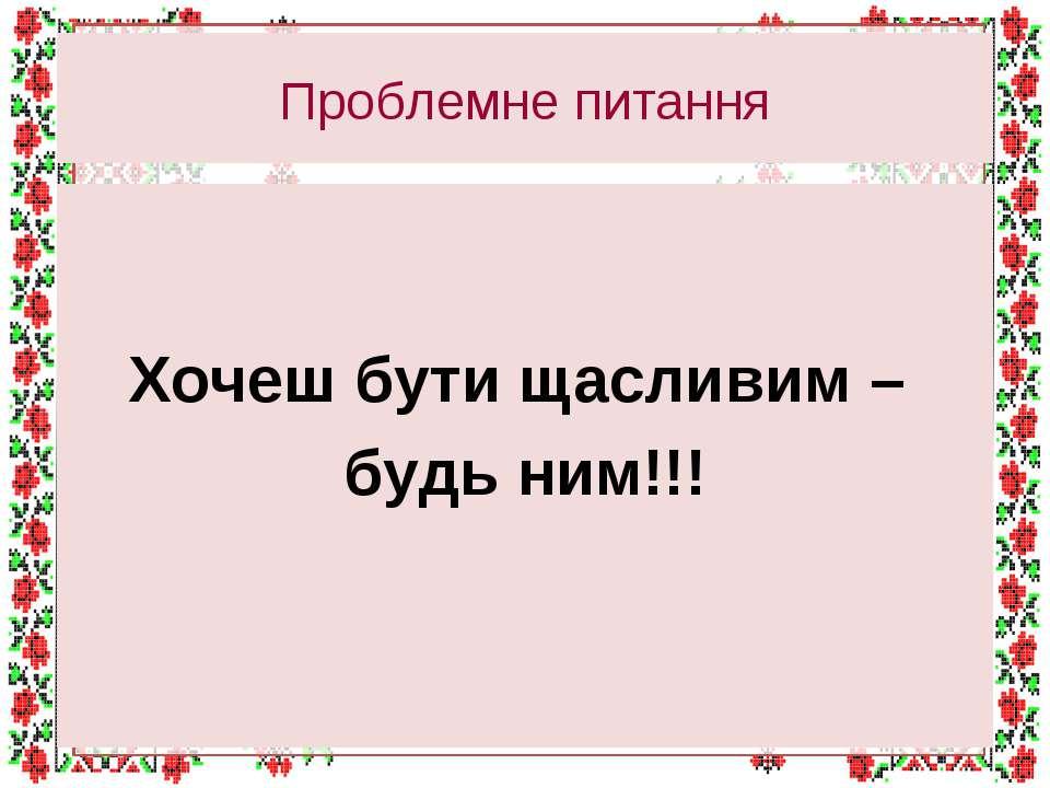 Проблемне питання Хочеш бути щасливим – будь ним!!!