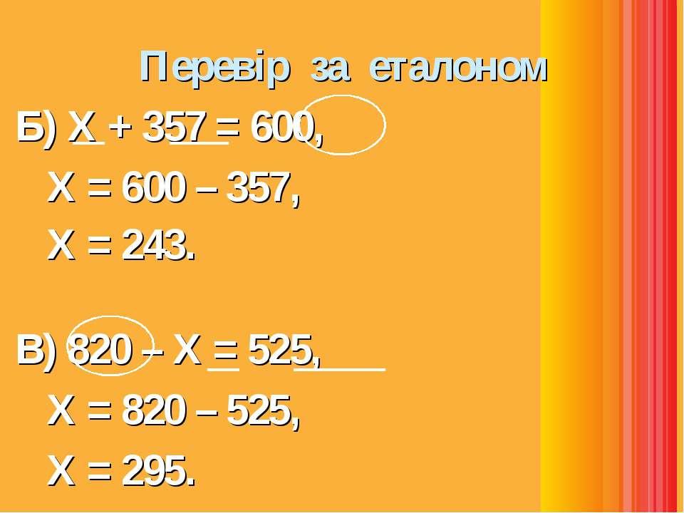 Перевір за еталоном Б) Х + 357 = 600, Х = 600 – 357, Х = 243. В) 820 – Х = 52...