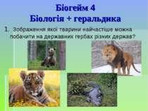 Біогейм 4 Біологія + геральдика 1. Зображення якої тварини найчастіше можна п...