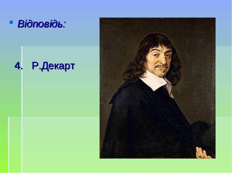 Відповідь: 4. Р.Декарт