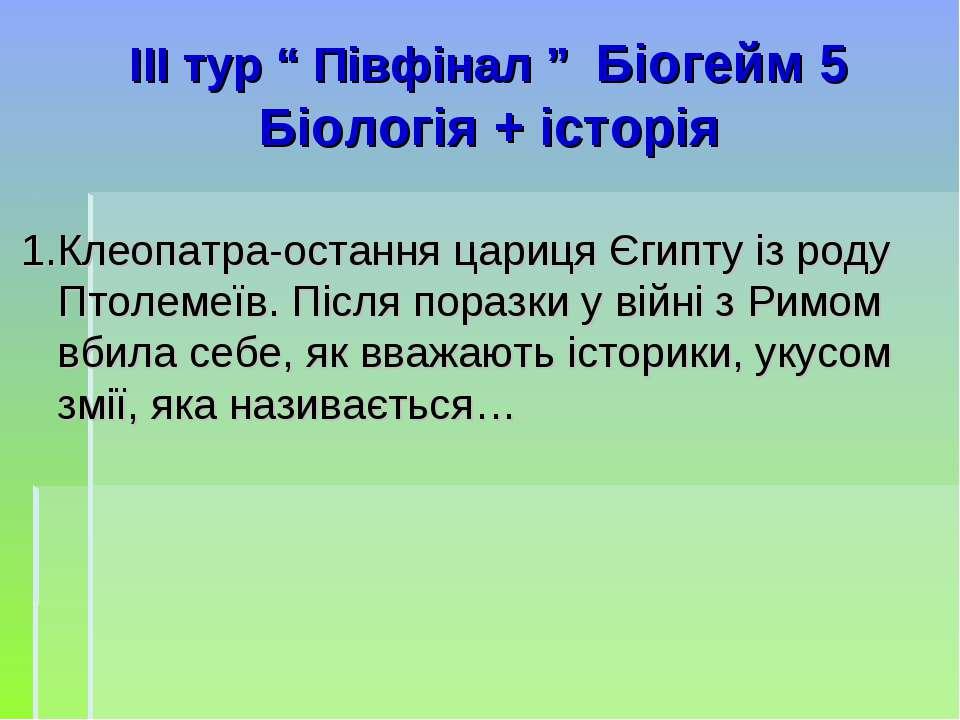 """ІIІ тур """" Півфінал """" Біогейм 5 Біологія + історія 1.Клеопатра-остання цариця ..."""