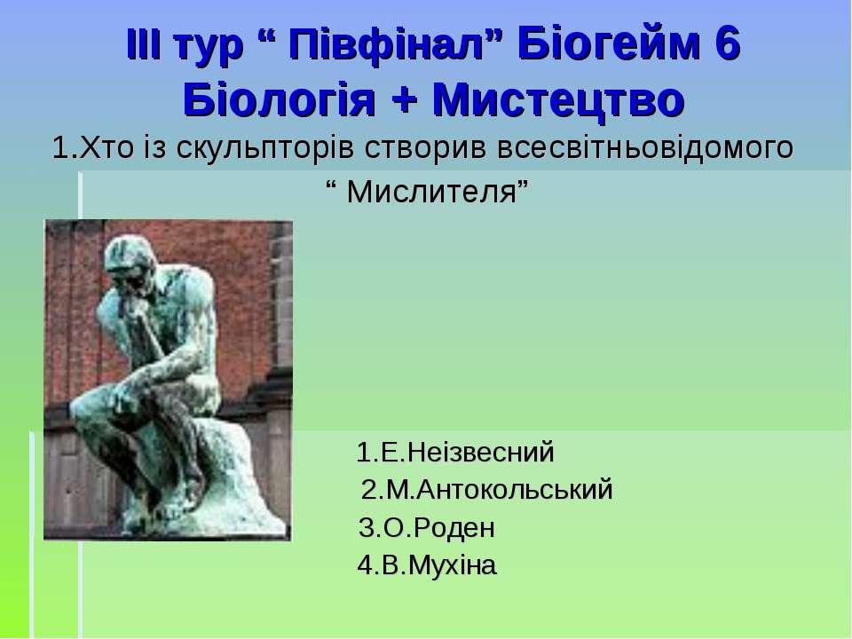 """ІІI тур """" Півфінал"""" Біогейм 6 Біологія + Мистецтво 1.Хто із скульпторів створ..."""
