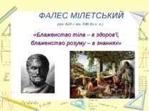 ФАЛЕС МІЛЕТСЬКИЙ (кін. 624 – кін. 546 до н. е.) «Блаженство тіла – в здоров'ї...