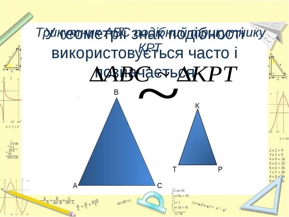 У геометрії знак подібності використовується часто і позначається Трикутник А...