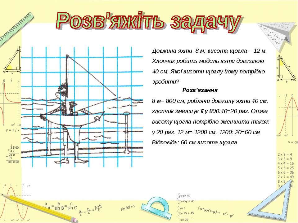 Довжина яхти 8 м; висота щогла – 12 м. Хлопчик робить модель яхти довжиною 40...