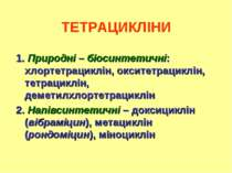 ТЕТРАЦИКЛІНИ 1. Природні – біосинтетичні: хлортетрациклін, окситетрациклін, т...