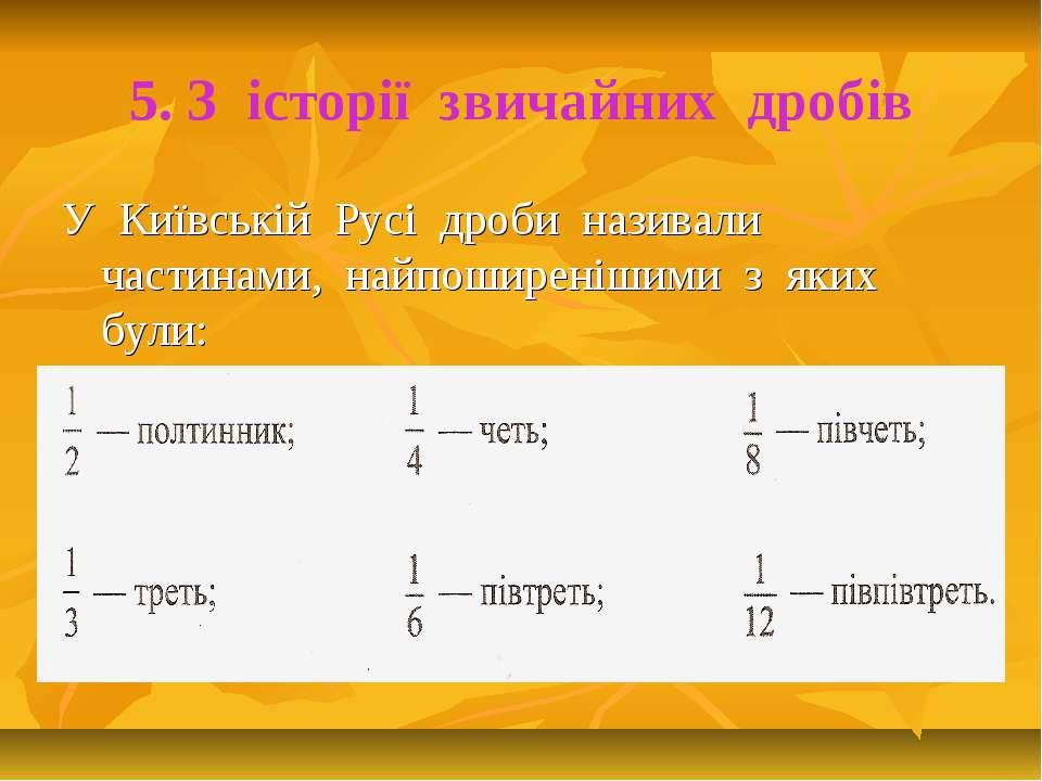 5. З історії звичайних дробів У Київській Русі дроби називали частинами, найп...