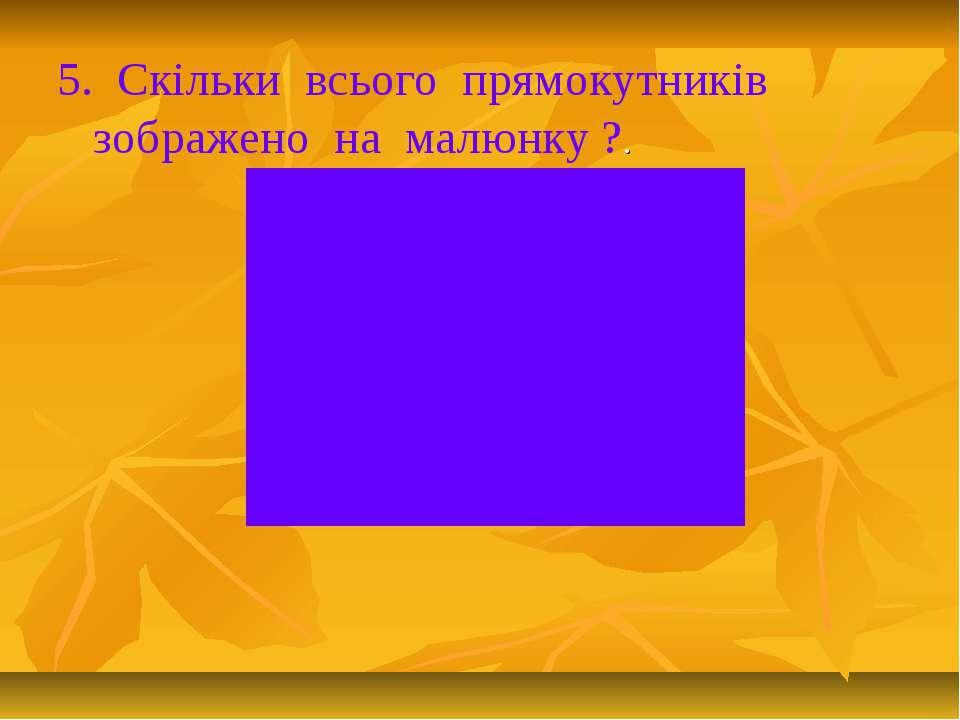 5. Скільки всього прямокутників зображено на малюнку ?.