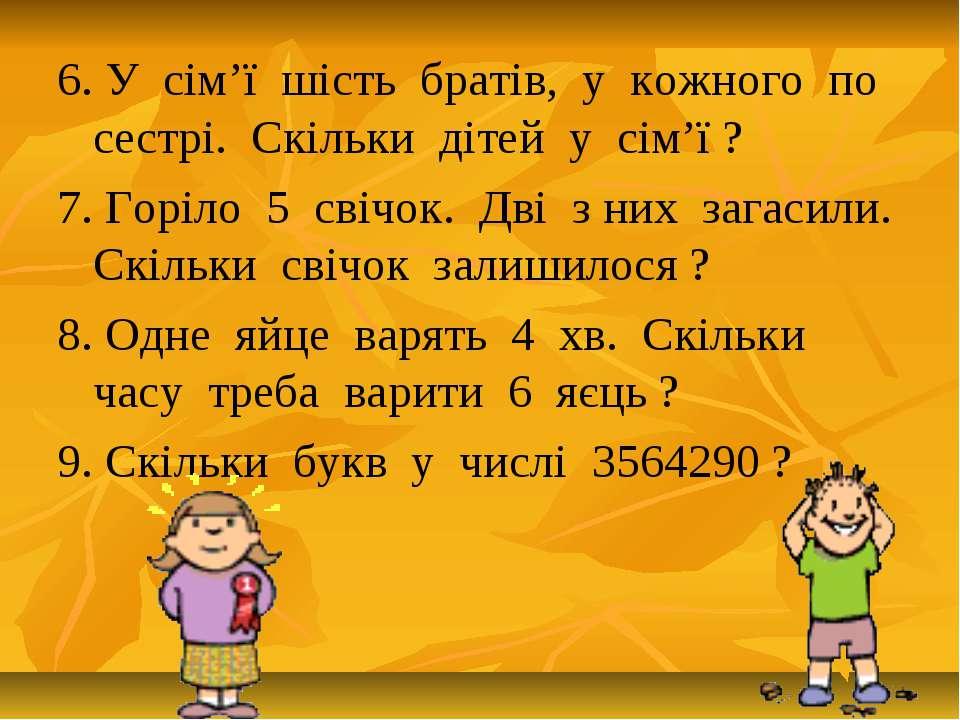 6. У сім'ї шість братів, у кожного по сестрі. Скільки дітей у сім'ї ? 7. Горі...