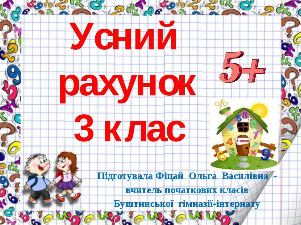 Усний рахунок 3 клас Підготувала Фіцай Ольга Василівна - вчитель початкових к...
