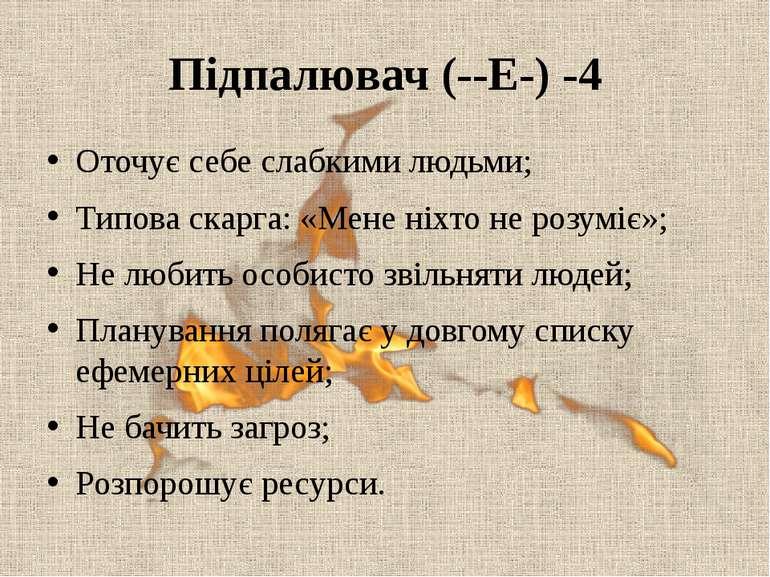 Підпалювач (--E-) -4 Оточує себе слабкими людьми; Типова скарга: «Мене ніхто ...