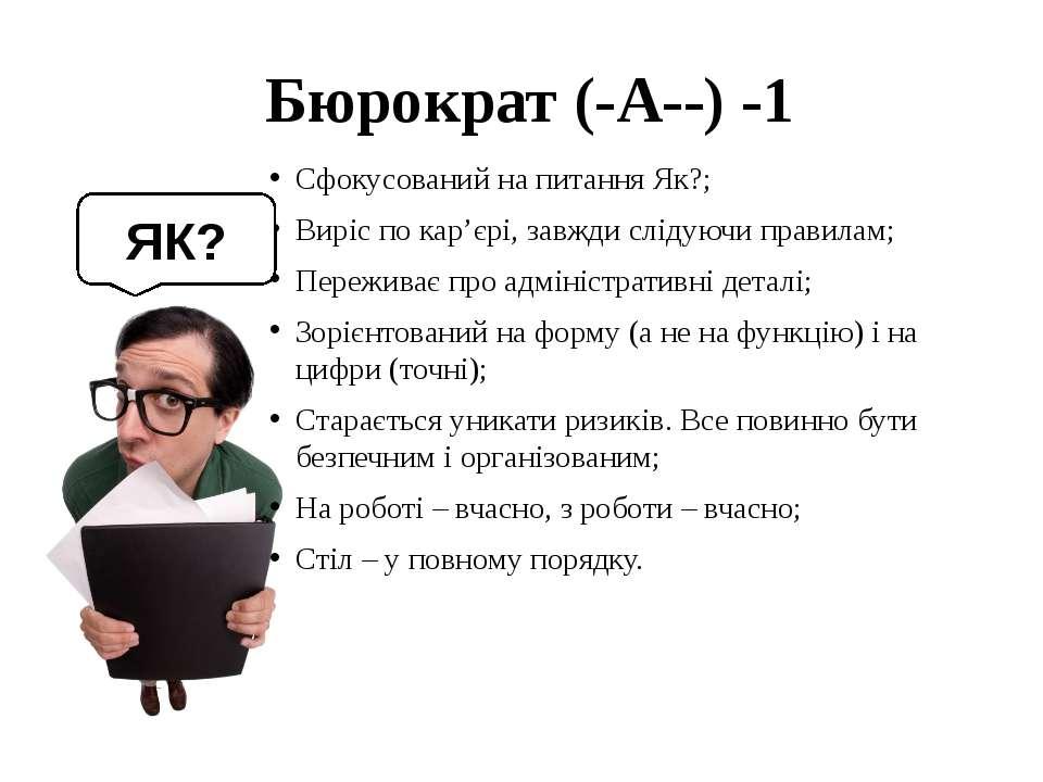 Бюрократ (-A--) -1 Сфокусований на питання Як?; Виріс по кар'єрі, завжди слі...