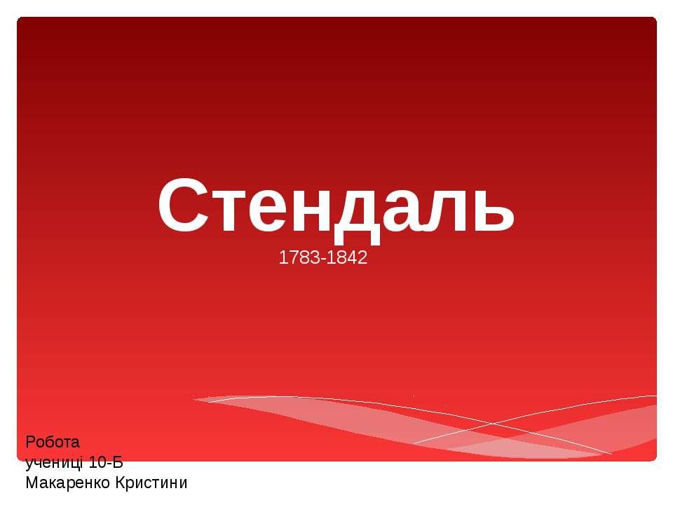 Стендаль 1783-1842 Робота учениці 10-Б Макаренко Кристини