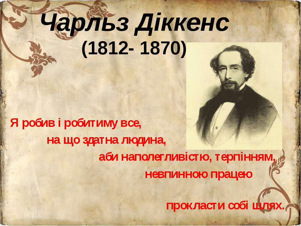 Чарльз Діккенс (1812- 1870) Я робив і робитиму все, на що здатна людина, аби ...