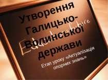 Етап уроку «Актуалізація опорних знань» Утворення Галицько- Волинської держави