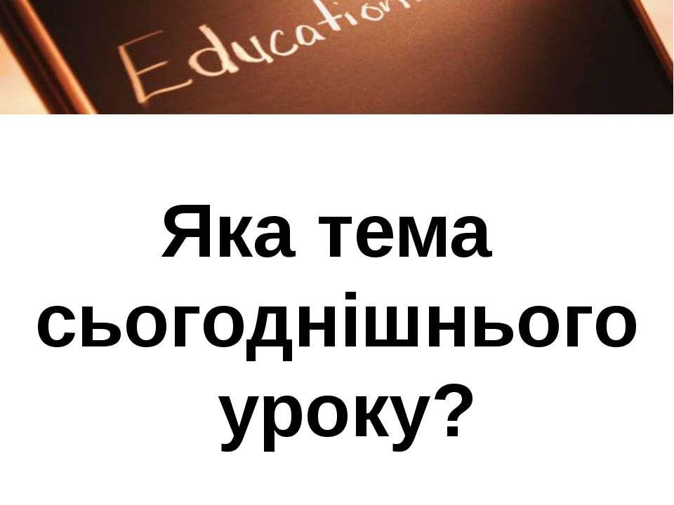 Яка тема сьогоднішнього уроку?