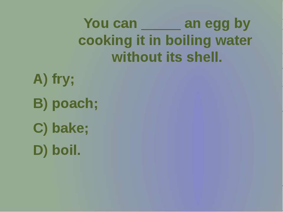 You can _____ an egg by cooking it in boiling water without its shell.