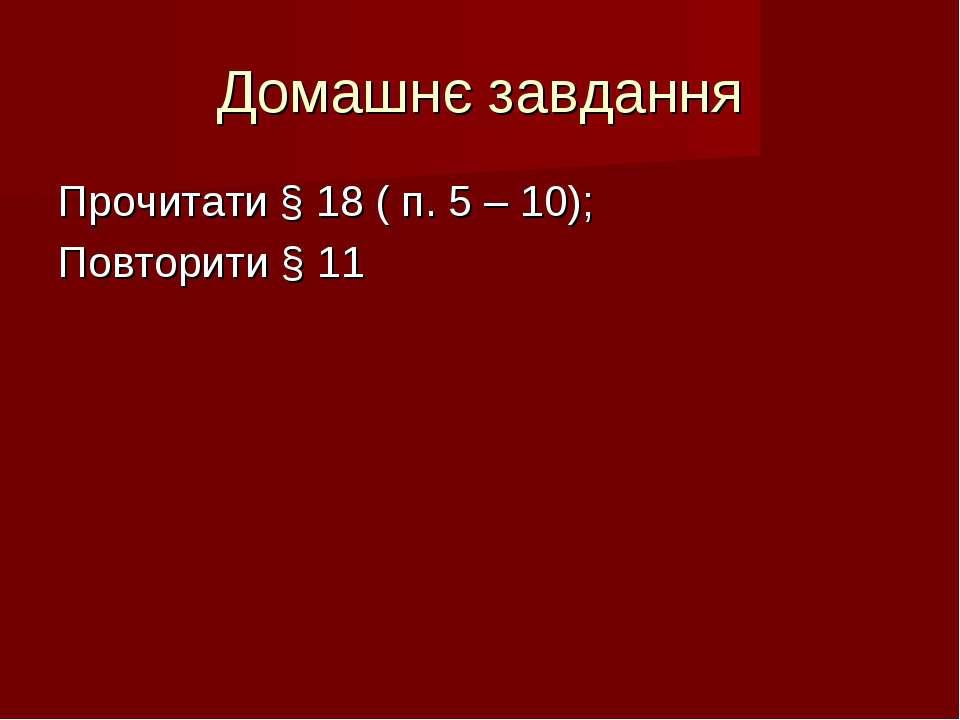 Домашнє завдання Прочитати § 18 ( п. 5 – 10); Повторити § 11