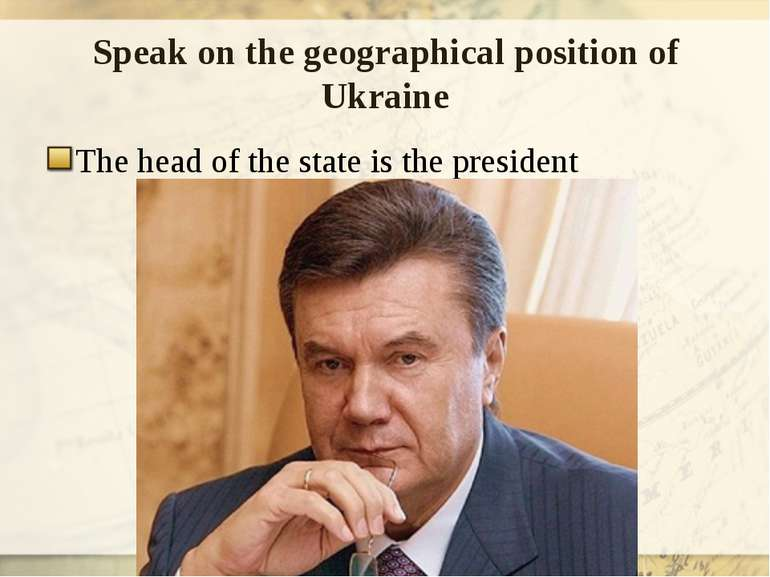 Speak on the geographical position of Ukraine The head of the state is the pr...