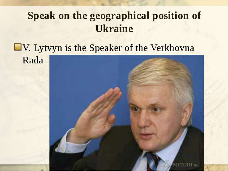 Speak on the geographical position of Ukraine V. Lytvyn is the Speaker of the...