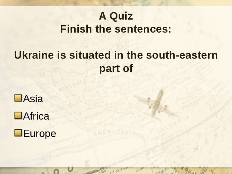 A Quiz Finish the sentences: Ukraine is situated in the south-eastern part of...