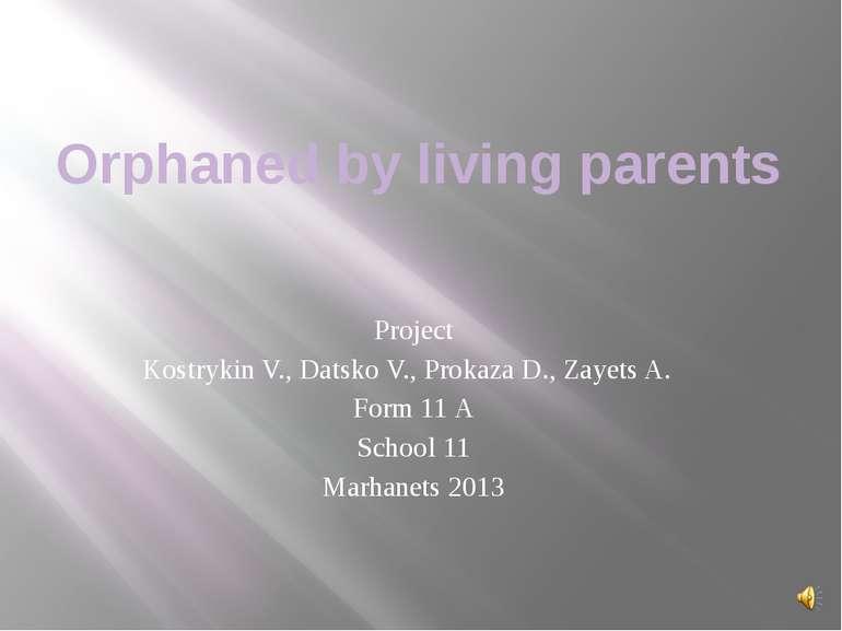 Orphaned by living parents Project Kostrykin V., Datsko V., Prokaza D., Zayet...