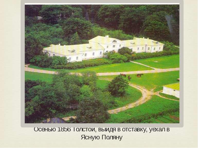 Осенью 1856 Толстой, выйдя в отставку, уехал в Ясную Поляну