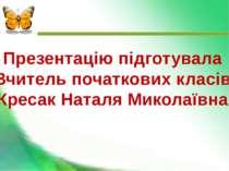 Презентацію підготувала Вчитель початкових класів Кресак Наталя Миколаївна