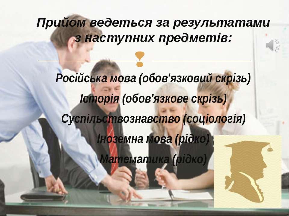Прийом ведеться за результатами з наступних предметів: Російська мова (обов'я...