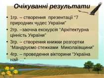 """Очікуванні результати 1гр. – створення презентації """"7 природних чудес України..."""
