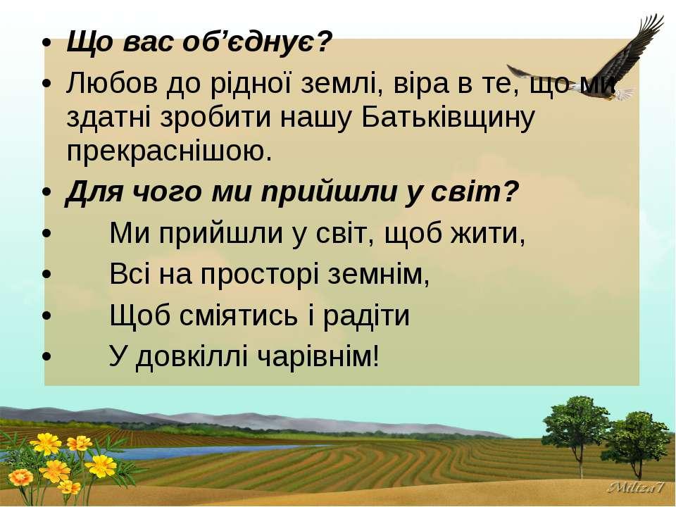 Що вас об'єднує? Любов до рідної землі, віра в те, що ми здатні зробити нашу ...