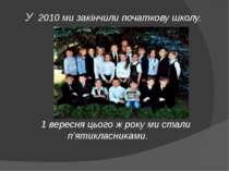 У 2010 ми закінчили початкову школу. 1 вересня цього ж року ми стали п'ятикла...