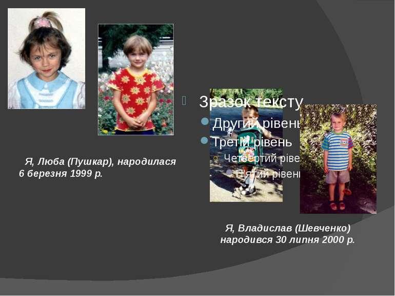Я, Люба (Пушкар), народилася 6 березня 1999 р. Я, Владислав (Шевченко) народи...