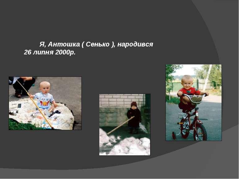 Я, Антошка ( Сенько ), народився 26 липня 2000р.