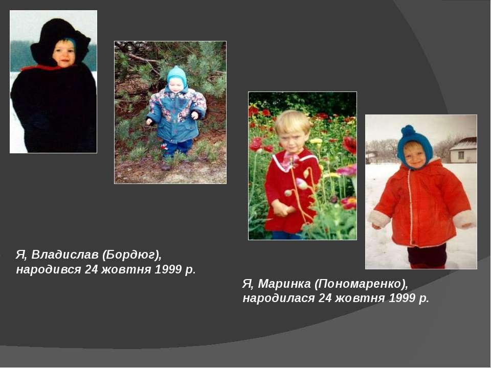 Я, Владислав (Бордюг), народився 24 жовтня 1999 р. Я, Маринка (Пономаренко), ...