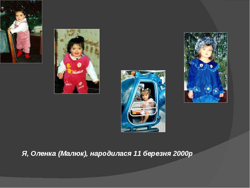Я, Оленка (Малюк), народилася 11 березня 2000р