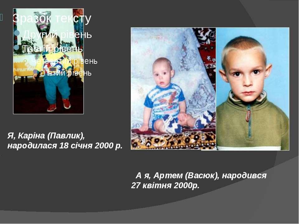 Я, Каріна (Павлик), народилася 18 січня 2000 р. А я, Артем (Васюк), народився...