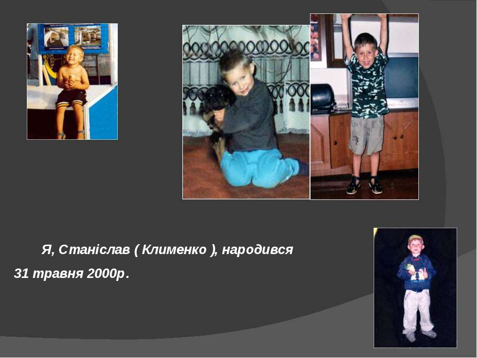 Я, Станіслав ( Клименко ), народився 31 травня 2000р.