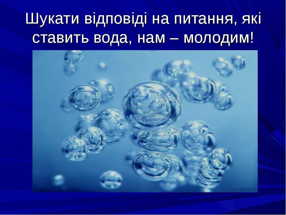 Шукати відповіді на питання, які ставить вода, нам – молодим!