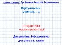 Віртуальний учитель - 1 Автор проекту: Бройченко Анатолій Герасимович Інтерак...