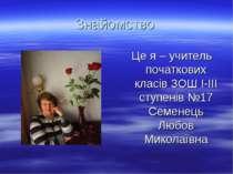 Знайомство Це я – учитель початкових класів ЗОШ І-ІІІ ступенів №17 Семенець Л...