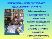 """Самоосвіта – шлях до творчого вдосконалення вчителя Робота над проблемою: """"Гр..."""