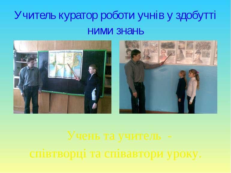 Учитель куратор роботи учнів у здобутті ними знань Учень та учитель - співтво...