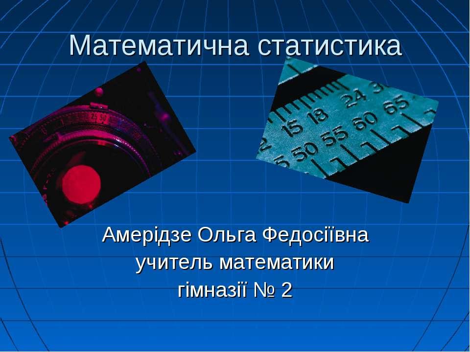 Математична статистика Амерідзе Ольга Федосіївна учитель математики гімназії № 2