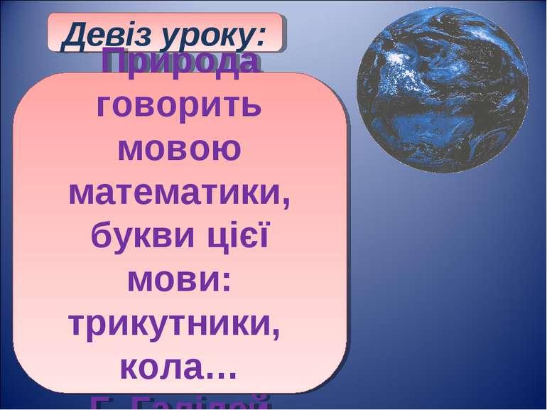 Девіз уроку: Природа говорить мовою математики, букви цієї мови: трикутники, ...