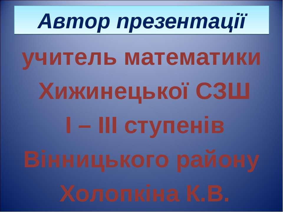 Автор презентації учитель математики Хижинецької СЗШ І – ІІІ ступенів Вінниць...