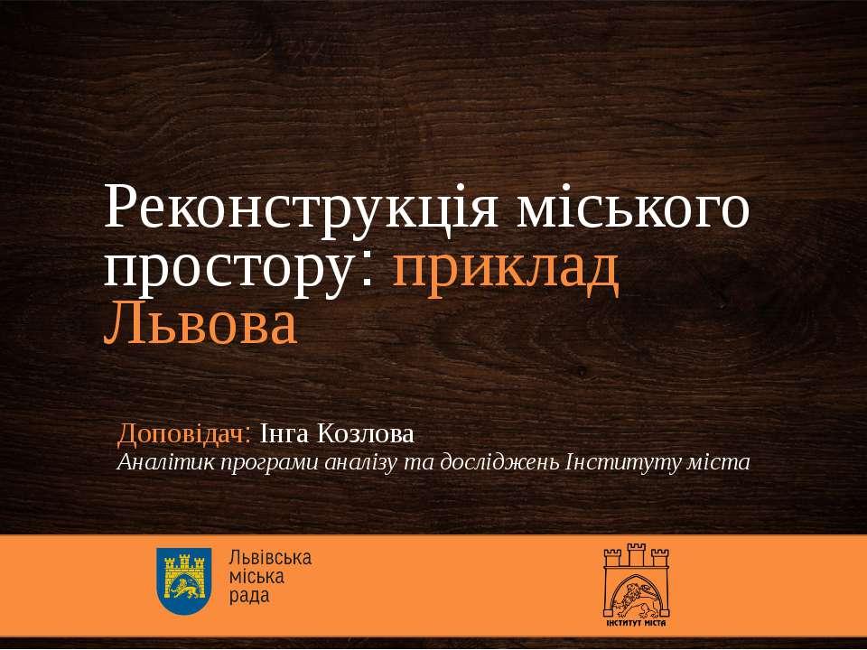 Реконструкція міського простору: приклад Львова Доповідач: Інга Козлова Аналі...