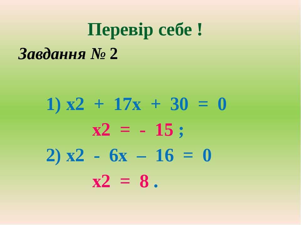 Перевір себе ! Завдання № 2 1) х2 + 17х + 30 = 0 х2 = - 15 ; 2) х2 - 6х – 16 ...