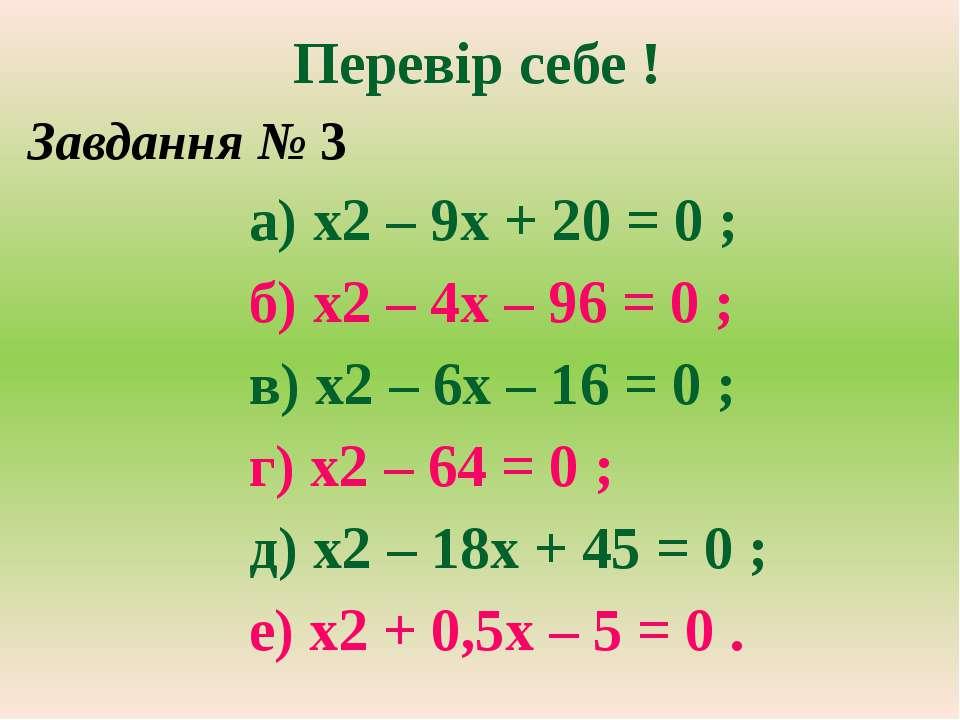 Перевір себе ! Завдання № 3 а) х2 – 9х + 20 = 0 ; б) х2 – 4х – 96 = 0 ; в) х2...