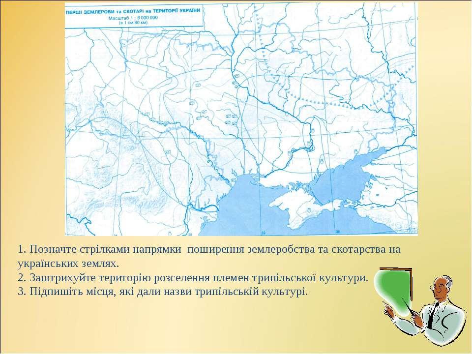 1. Позначте стрілками напрямки поширення землеробства та скотарства на україн...